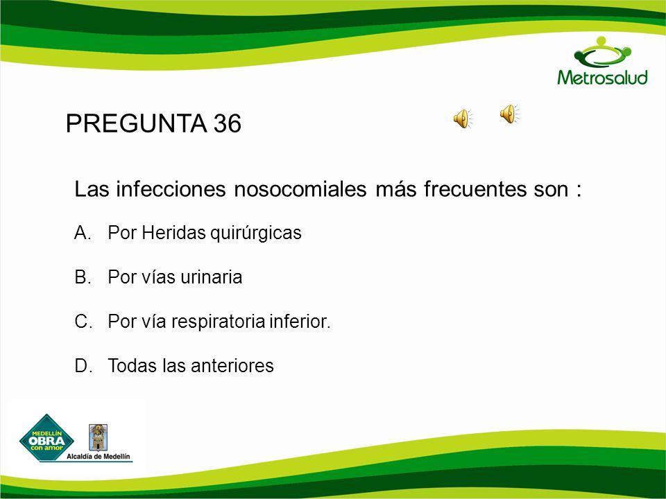 PREGUNTA 36 Las infecciones nosocomiales más frecuentes son :
