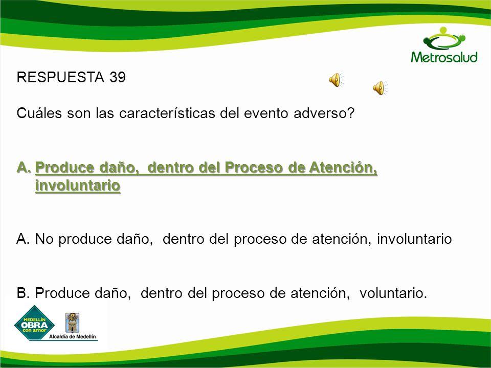 RESPUESTA 39 Cuáles son las características del evento adverso Produce daño, dentro del Proceso de Atención, involuntario.