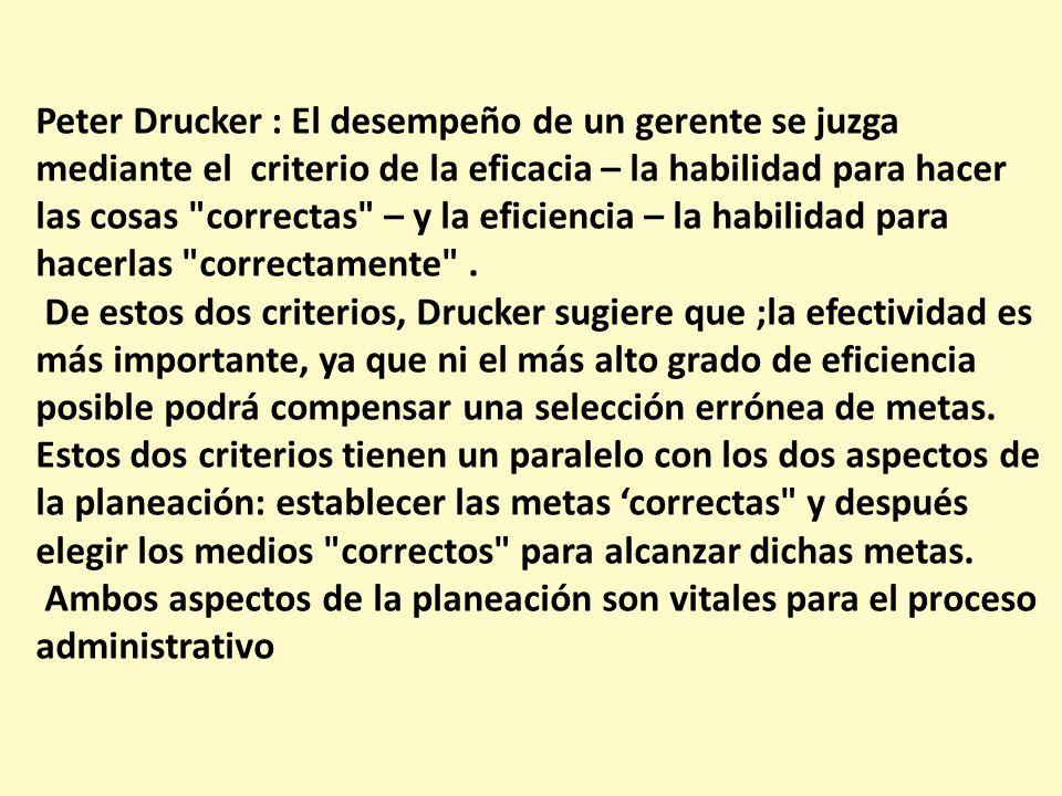 Peter Drucker : El desempeño de un gerente se juzga mediante el criterio de la eficacia – la habilidad para hacer las cosas correctas – y la eficiencia – la habilidad para hacerlas correctamente .
