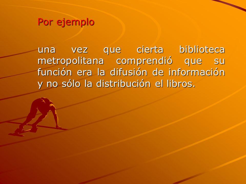 Por ejemplo una vez que cierta biblioteca metropolitana comprendió que su función era la difusión de información y no sólo la distribución el libros.