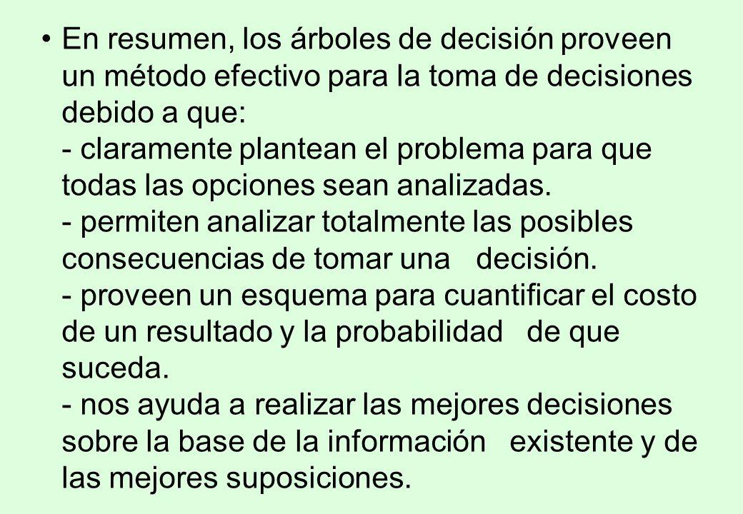 En resumen, los árboles de decisión proveen un método efectivo para la toma de decisiones debido a que: - claramente plantean el problema para que todas las opciones sean analizadas.