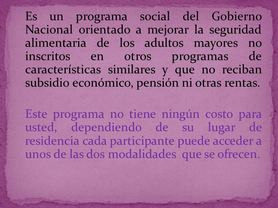 Es un programa social del Gobierno Nacional orientado a mejorar la seguridad alimentaria de los adultos mayores no inscritos en otros programas de características similares y que no reciban subsidio económico, pensión ni otras rentas.