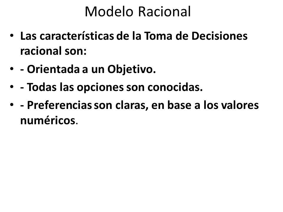 Modelo Racional Las características de la Toma de Decisiones racional son: - Orientada a un Objetivo.