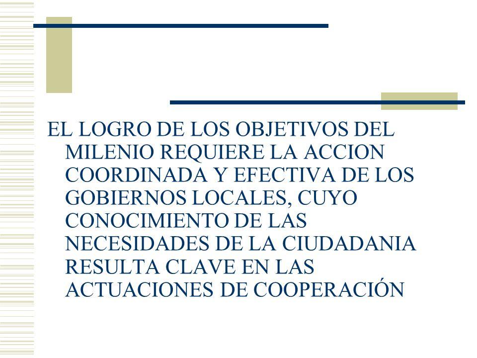 EL LOGRO DE LOS OBJETIVOS DEL MILENIO REQUIERE LA ACCION COORDINADA Y EFECTIVA DE LOS GOBIERNOS LOCALES, CUYO CONOCIMIENTO DE LAS NECESIDADES DE LA CIUDADANIA RESULTA CLAVE EN LAS ACTUACIONES DE COOPERACIÓN