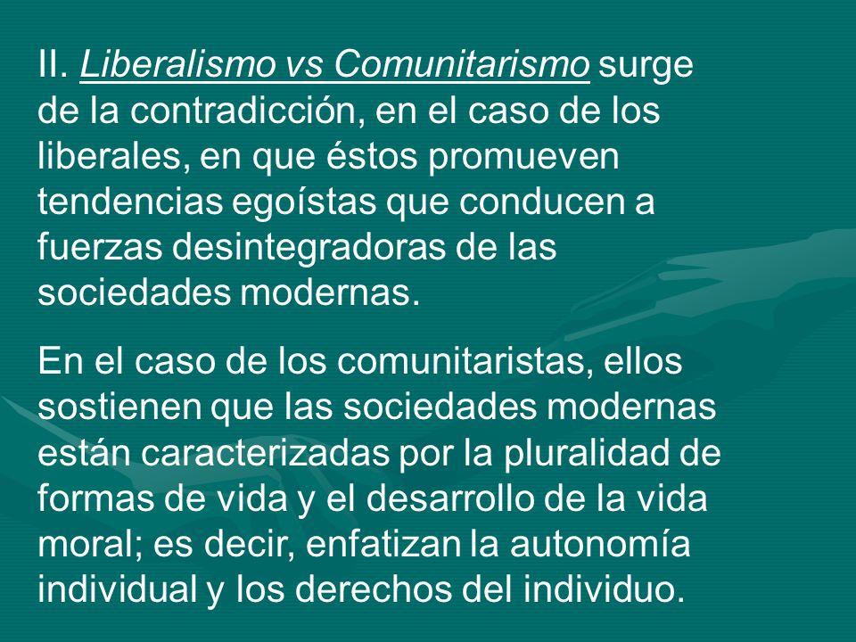 II. Liberalismo vs Comunitarismo surge de la contradicción, en el caso de los liberales, en que éstos promueven tendencias egoístas que conducen a fuerzas desintegradoras de las sociedades modernas.