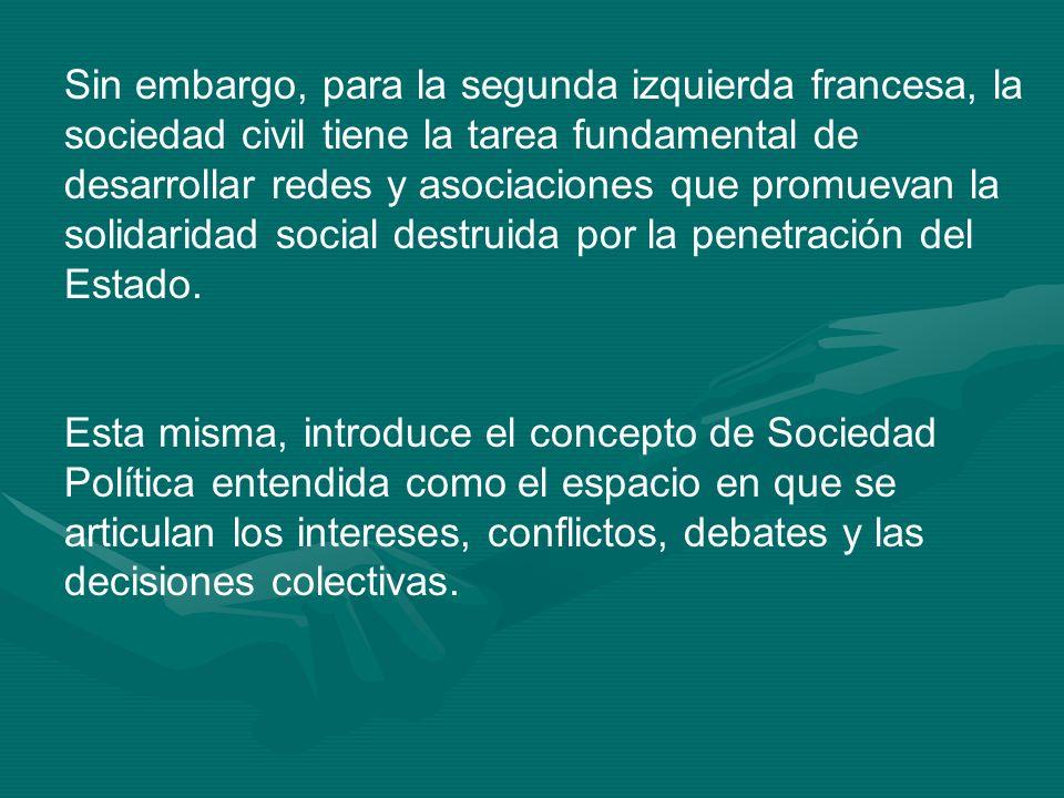 Sin embargo, para la segunda izquierda francesa, la sociedad civil tiene la tarea fundamental de desarrollar redes y asociaciones que promuevan la solidaridad social destruida por la penetración del Estado.