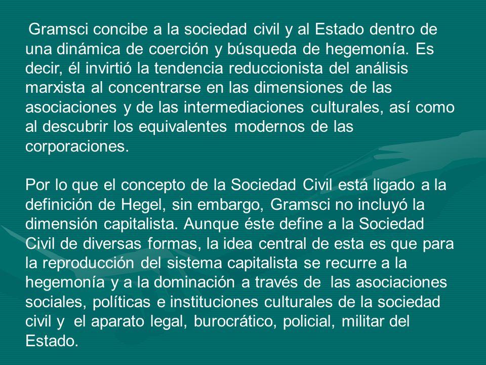 Gramsci concibe a la sociedad civil y al Estado dentro de una dinámica de coerción y búsqueda de hegemonía. Es decir, él invirtió la tendencia reduccionista del análisis marxista al concentrarse en las dimensiones de las asociaciones y de las intermediaciones culturales, así como al descubrir los equivalentes modernos de las corporaciones.