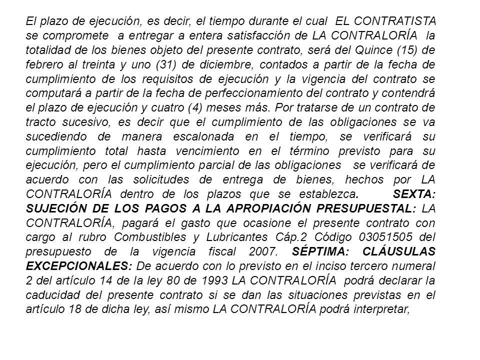 El plazo de ejecución, es decir, el tiempo durante el cual EL CONTRATISTA se compromete a entregar a entera satisfacción de LA CONTRALORÍA la totalidad de los bienes objeto del presente contrato, será del Quince (15) de febrero al treinta y uno (31) de diciembre, contados a partir de la fecha de cumplimiento de los requisitos de ejecución y la vigencia del contrato se computará a partir de la fecha de perfeccionamiento del contrato y contendrá el plazo de ejecución y cuatro (4) meses más.