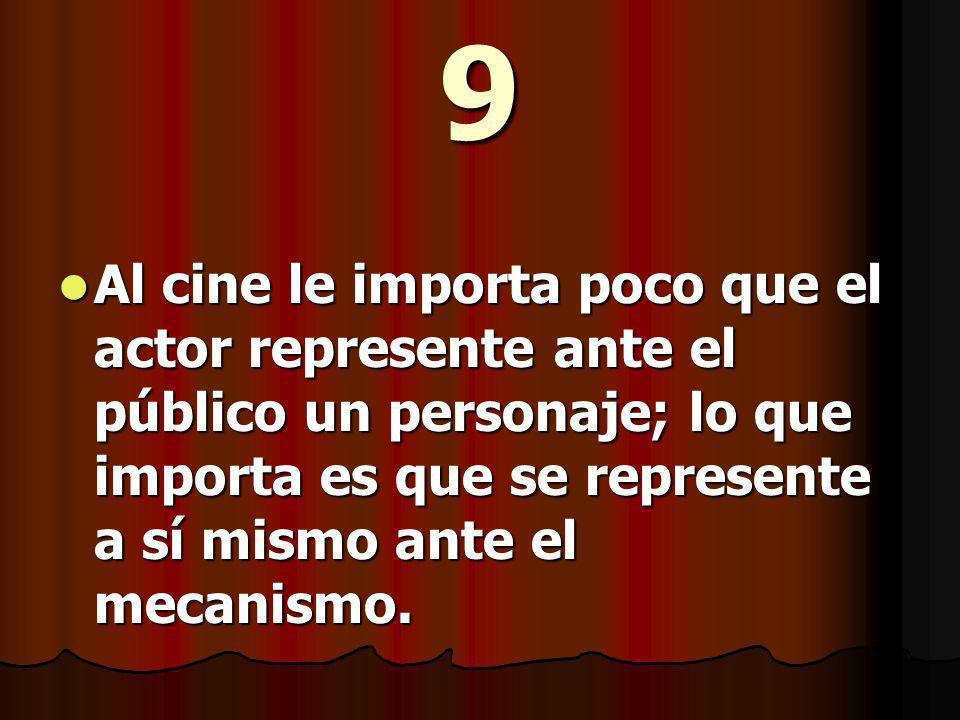 9 Al cine le importa poco que el actor represente ante el público un personaje; lo que importa es que se represente a sí mismo ante el mecanismo.