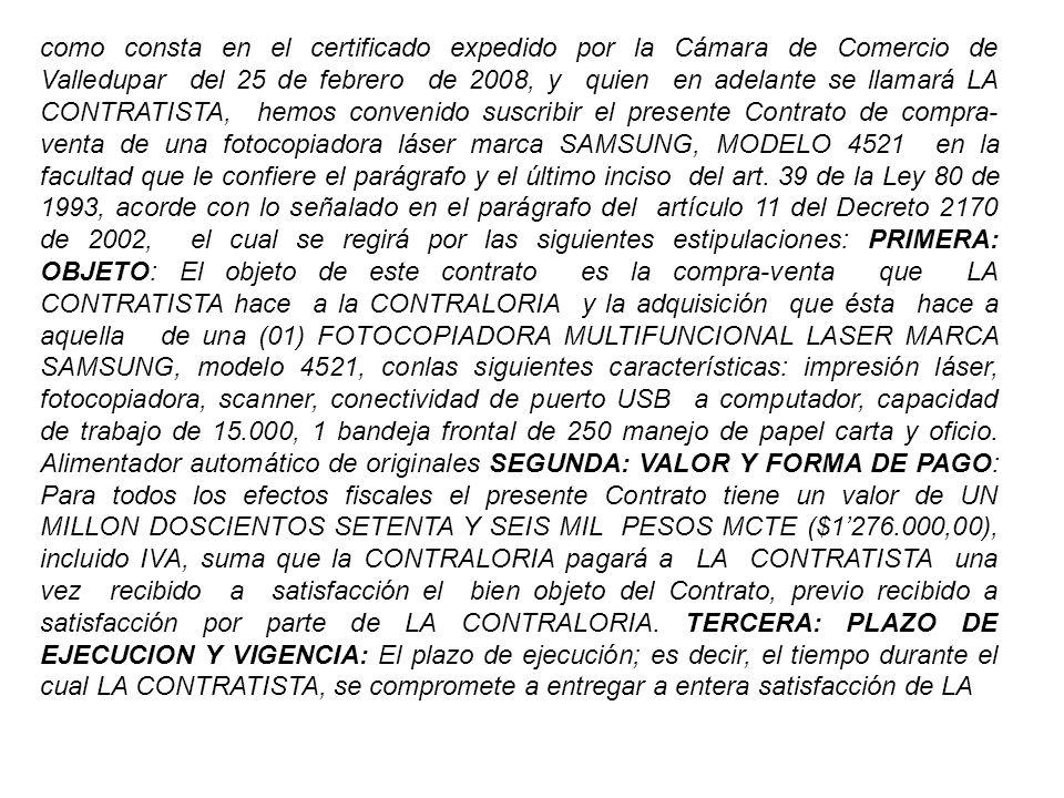 como consta en el certificado expedido por la Cámara de Comercio de Valledupar del 25 de febrero de 2008, y quien en adelante se llamará LA CONTRATISTA, hemos convenido suscribir el presente Contrato de compra-venta de una fotocopiadora láser marca SAMSUNG, MODELO 4521 en la facultad que le confiere el parágrafo y el último inciso del art.