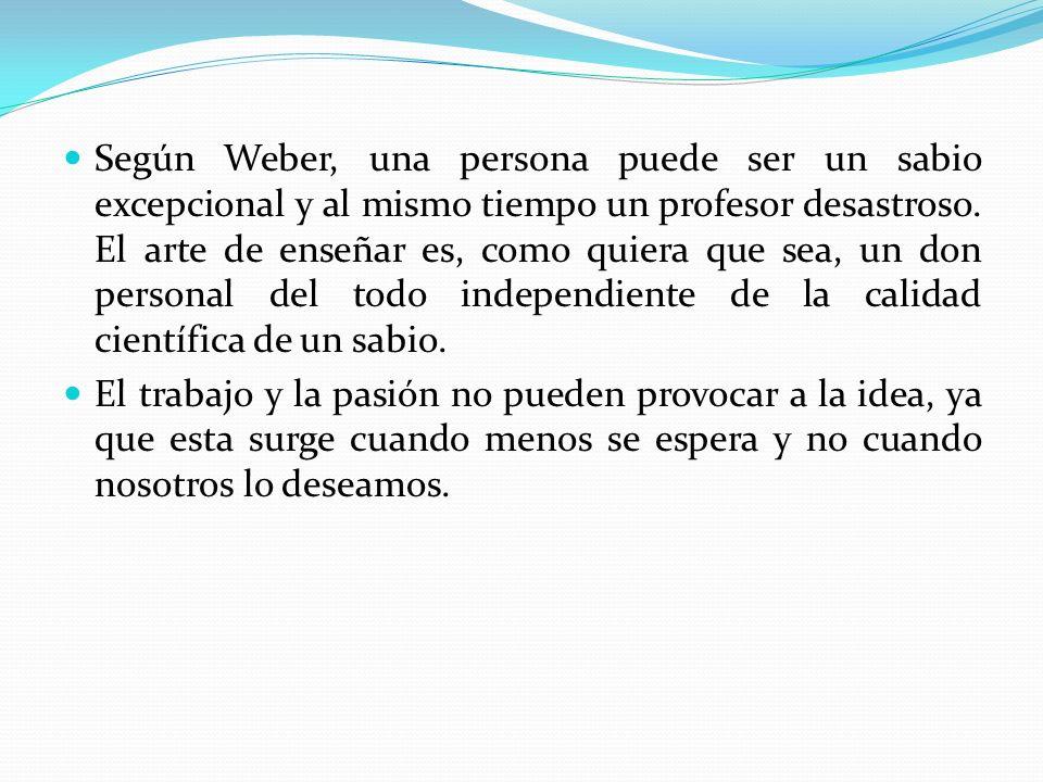 Según Weber, una persona puede ser un sabio excepcional y al mismo tiempo un profesor desastroso. El arte de enseñar es, como quiera que sea, un don personal del todo independiente de la calidad científica de un sabio.