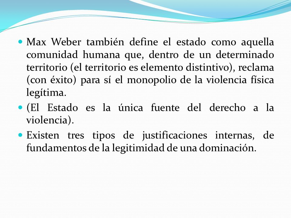 Max Weber también define el estado como aquella comunidad humana que, dentro de un determinado territorio (el territorio es elemento distintivo), reclama (con éxito) para sí el monopolio de la violencia física legítima.