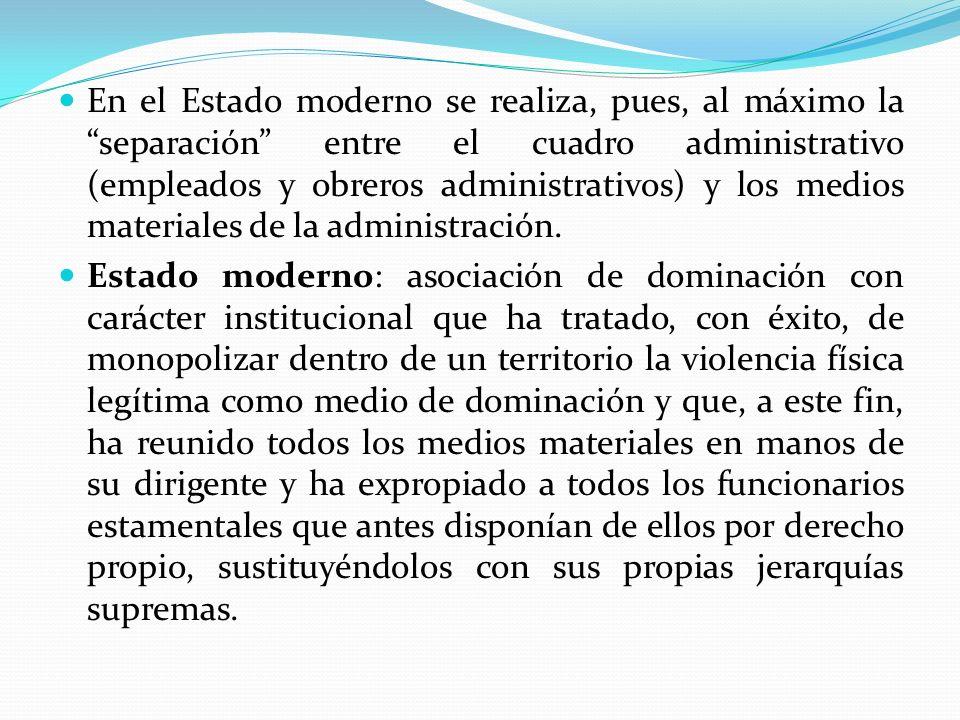 En el Estado moderno se realiza, pues, al máximo la separación entre el cuadro administrativo (empleados y obreros administrativos) y los medios materiales de la administración.