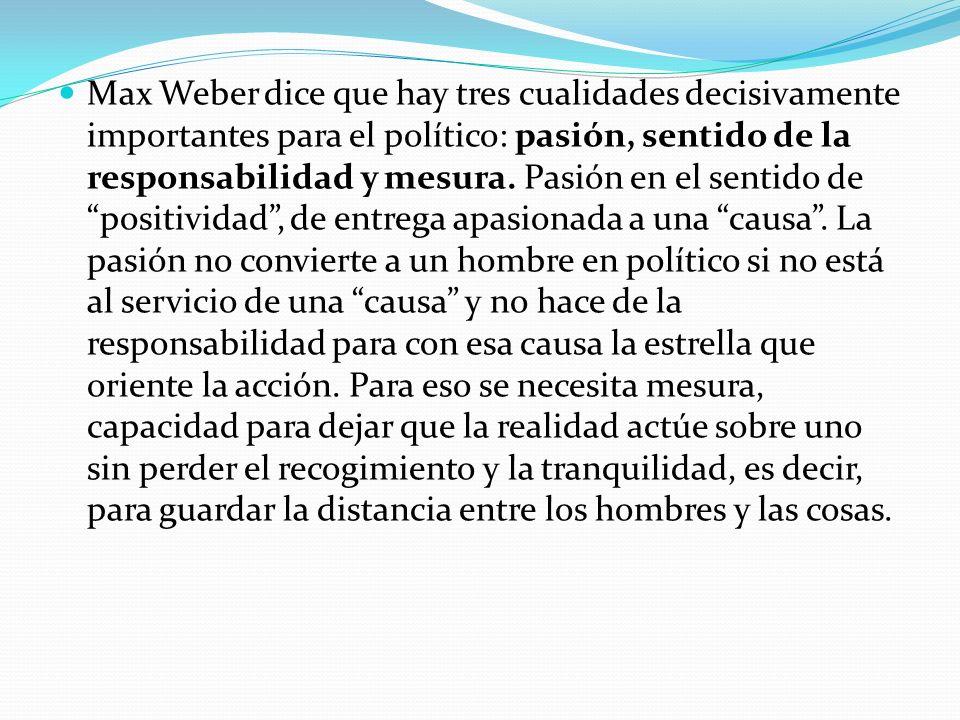 Max Weber dice que hay tres cualidades decisivamente importantes para el político: pasión, sentido de la responsabilidad y mesura.