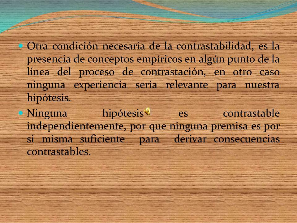 Otra condición necesaria de la contrastabilidad, es la presencia de conceptos empíricos en algún punto de la línea del proceso de contrastación, en otro caso ninguna experiencia seria relevante para nuestra hipótesis.