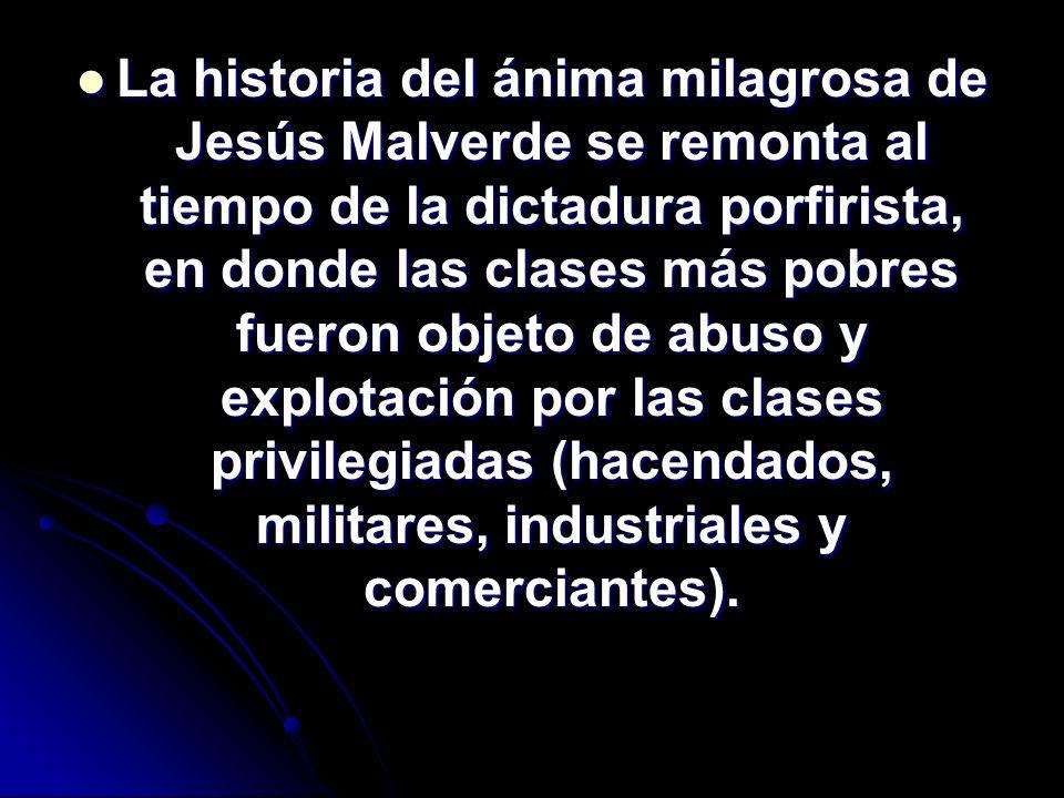La historia del ánima milagrosa de Jesús Malverde se remonta al tiempo de la dictadura porfirista, en donde las clases más pobres fueron objeto de abuso y explotación por las clases privilegiadas (hacendados, militares, industriales y comerciantes).