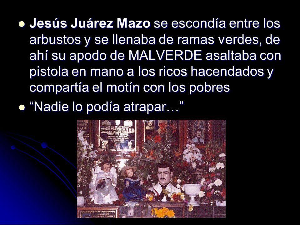 Jesús Juárez Mazo se escondía entre los arbustos y se llenaba de ramas verdes, de ahí su apodo de MALVERDE asaltaba con pistola en mano a los ricos hacendados y compartía el motín con los pobres