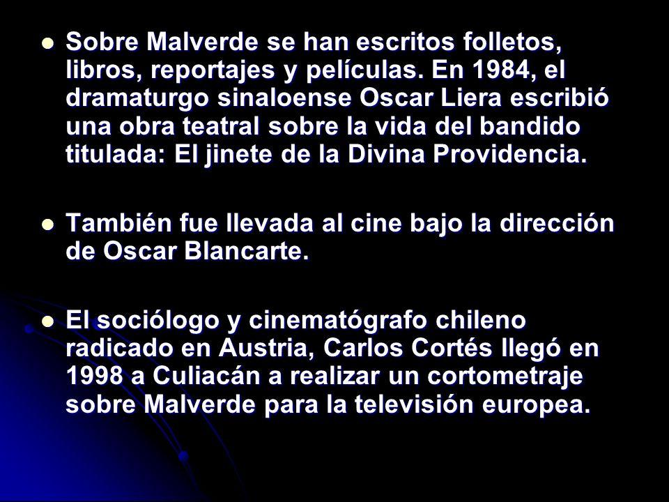 Sobre Malverde se han escritos folletos, libros, reportajes y películas. En 1984, el dramaturgo sinaloense Oscar Liera escribió una obra teatral sobre la vida del bandido titulada: El jinete de la Divina Providencia.