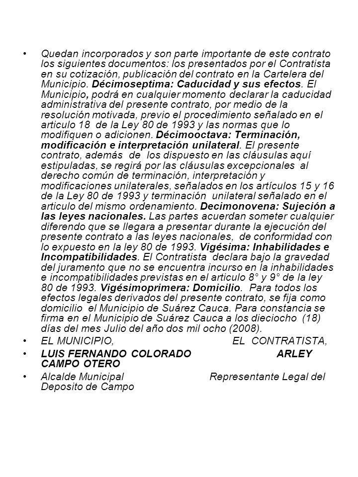 Quedan incorporados y son parte importante de este contrato los siguientes documentos: los presentados por el Contratista en su cotización, publicación del contrato en la Cartelera del Municipio. Décimoseptima: Caducidad y sus efectos. El Municipio, podrá en cualquier momento declarar la caducidad administrativa del presente contrato, por medio de la resolución motivada, previo el procedimiento señalado en el articulo 18 de la Ley 80 de 1993 y las normas que lo modifiquen o adicionen. Décimooctava: Terminación, modificación e interpretación unilateral. El presente contrato, además de los dispuesto en las cláusulas aquí estipuladas, se regirá por las cláusulas excepcionales al derecho común de terminación, interpretación y modificaciones unilaterales, señalados en los artículos 15 y 16 de la Ley 80 de 1993 y terminación unilateral señalado en el articulo del mismo ordenamiento. Decimonovena: Sujeción a las leyes nacionales. Las partes acuerdan someter cualquier diferendo que se llegara a presentar durante la ejecución del presente contrato a las leyes nacionales, de conformidad con lo expuesto en la ley 80 de 1993. Vigésima: Inhabilidades e Incompatibilidades. El Contratista declara bajo la gravedad del juramento que no se encuentra incurso en la inhabilidades e incompatibilidades previstas en el articulo 8° y 9° de la ley 80 de 1993. Vigésimoprimera: Domicilio. Para todos los efectos legales derivados del presente contrato, se fija como domicilio el Municipio de Suárez Cauca. Para constancia se firma en el Municipio de Suárez Cauca a los dieciocho (18) días del mes Julio del año dos mil ocho (2008).