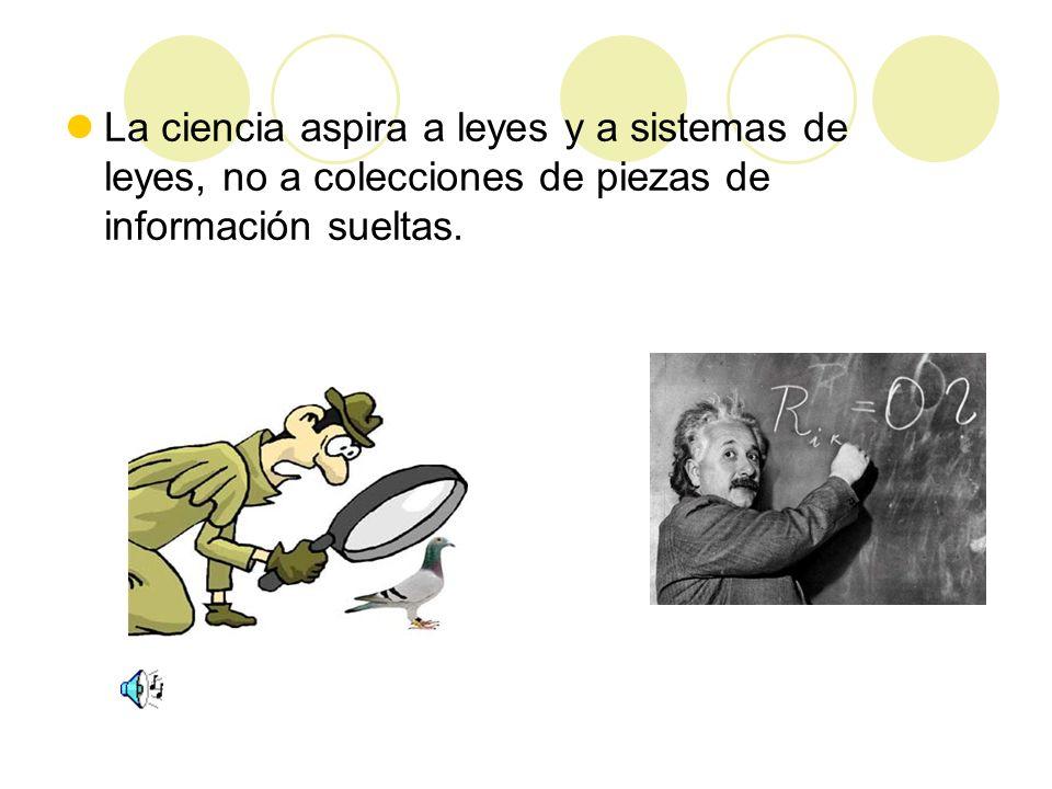 La ciencia aspira a leyes y a sistemas de leyes, no a colecciones de piezas de información sueltas.
