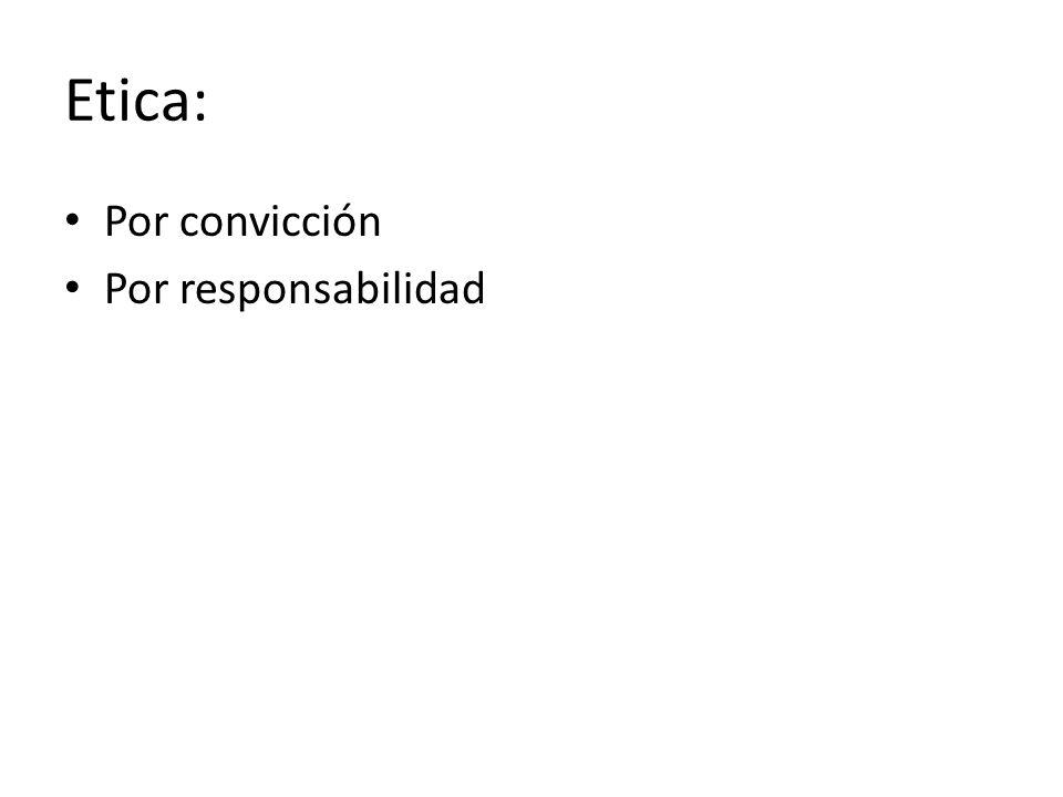 Etica: Por convicción Por responsabilidad