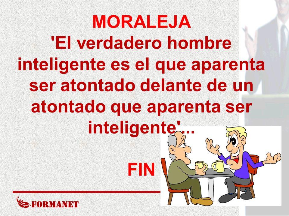 MORALEJA El verdadero hombre inteligente es el que aparenta ser atontado delante de un atontado que aparenta ser inteligente ...