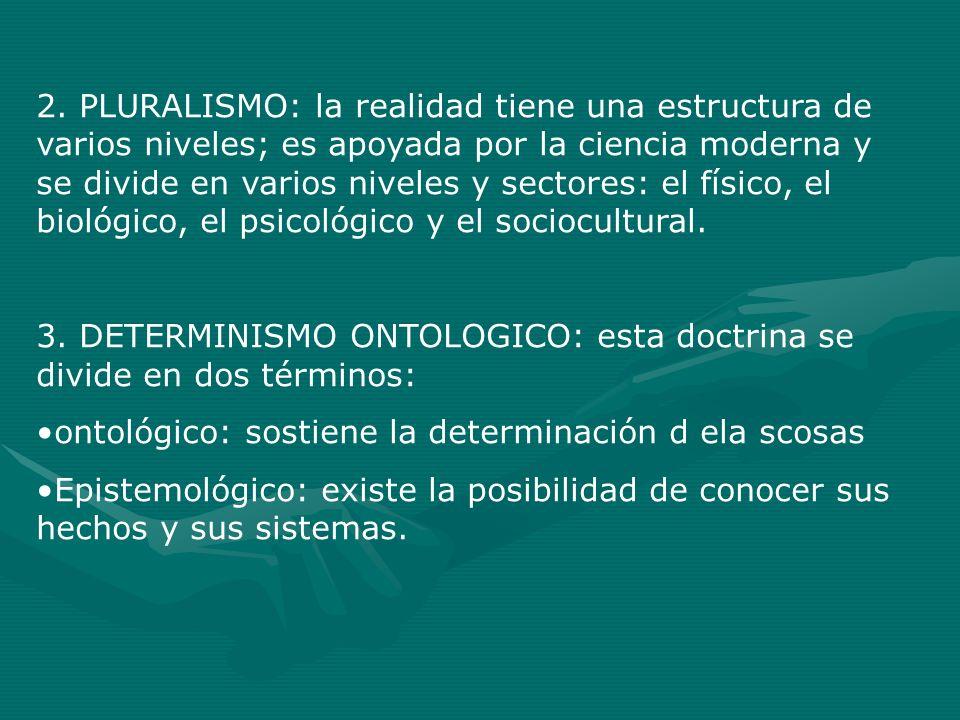2. PLURALISMO: la realidad tiene una estructura de varios niveles; es apoyada por la ciencia moderna y se divide en varios niveles y sectores: el físico, el biológico, el psicológico y el sociocultural.