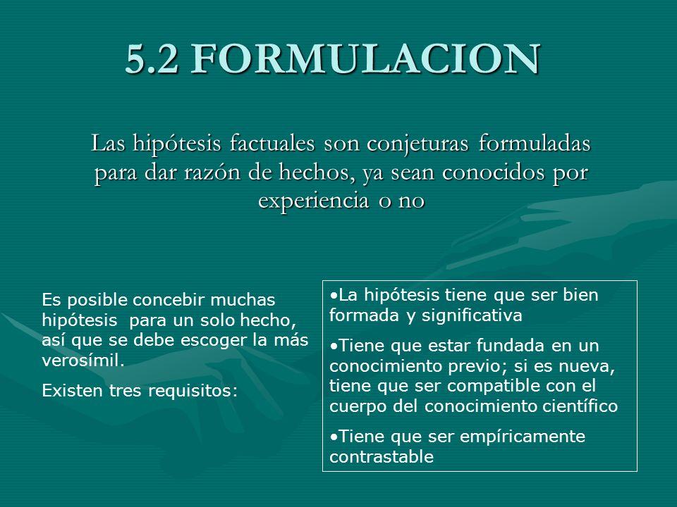 5.2 FORMULACION Las hipótesis factuales son conjeturas formuladas para dar razón de hechos, ya sean conocidos por experiencia o no.