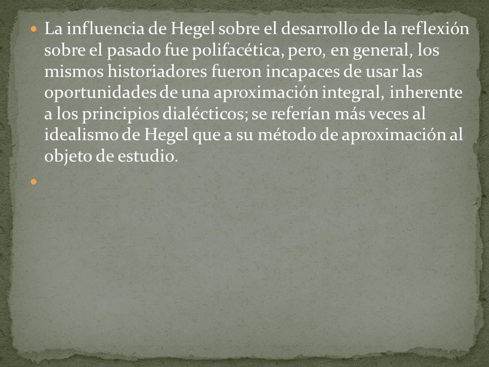 La influencia de Hegel sobre el desarrollo de la reflexión sobre el pasado fue polifacética, pero, en general, los mismos historiadores fueron incapaces de usar las oportunidades de una aproximación integral, inherente a los principios dialécticos; se referían más veces al idealismo de Hegel que a su método de aproximación al objeto de estudio.
