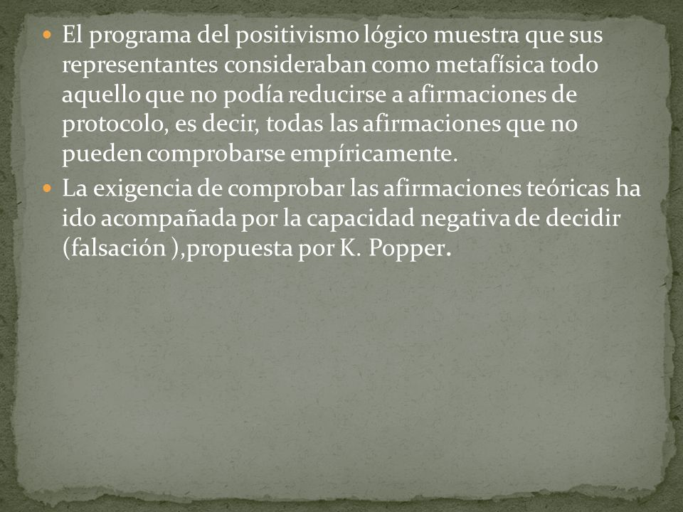 El programa del positivismo lógico muestra que sus representantes consideraban como metafísica todo aquello que no podía reducirse a afirmaciones de protocolo, es decir, todas las afirmaciones que no pueden comprobarse empíricamente.