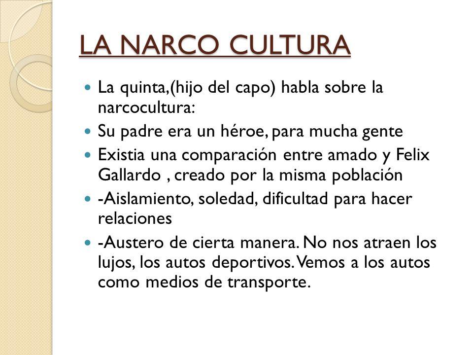 LA NARCO CULTURA La quinta,(hijo del capo) habla sobre la narcocultura: Su padre era un héroe, para mucha gente.