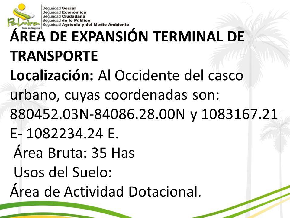 ÁREA DE EXPANSIÓN TERMINAL DE TRANSPORTE Localización: Al Occidente del casco urbano, cuyas coordenadas son: 880452.03N-84086.28.00N y 1083167.21 E- 1082234.24 E.