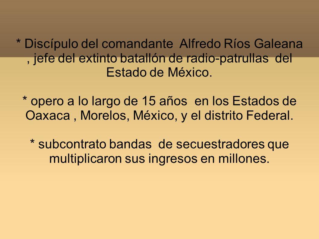 * Discípulo del comandante Alfredo Ríos Galeana , jefe del extinto batallón de radio-patrullas del Estado de México.