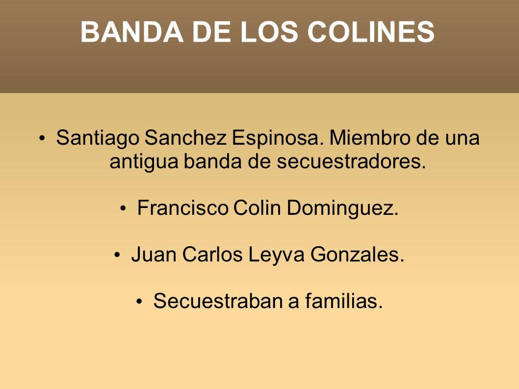 BANDA DE LOS COLINES Santiago Sanchez Espinosa. Miembro de una antigua banda de secuestradores. Francisco Colin Dominguez.