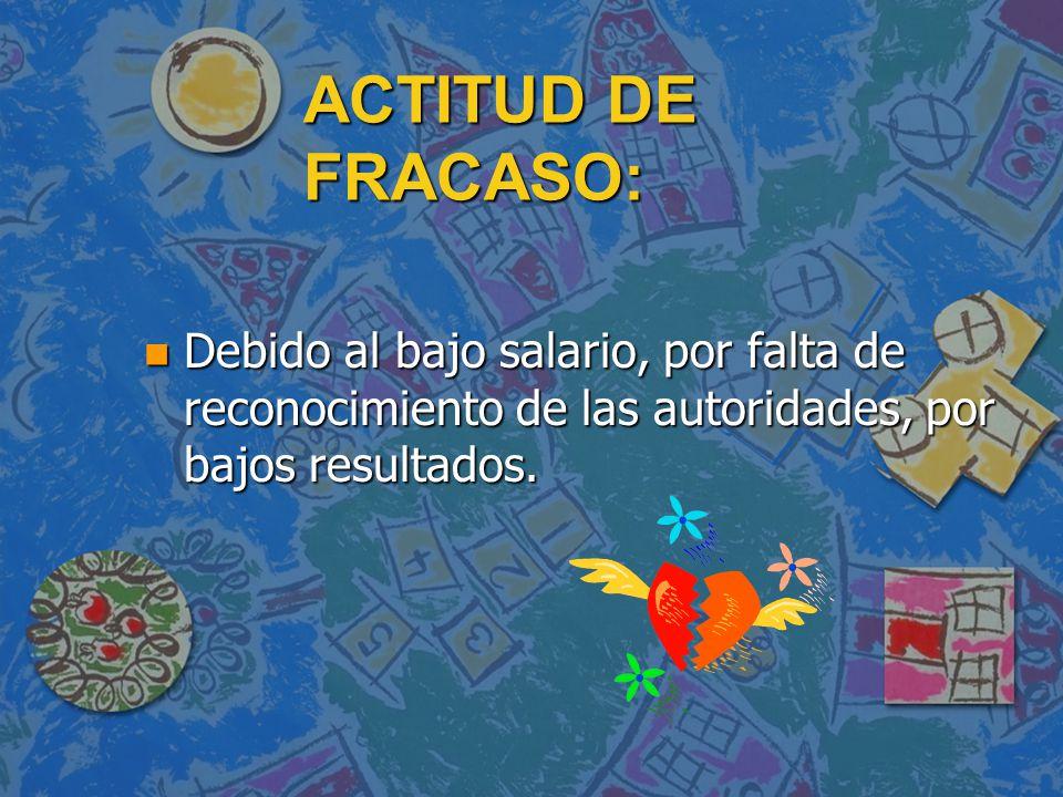 ACTITUD DE FRACASO: Debido al bajo salario, por falta de reconocimiento de las autoridades, por bajos resultados.