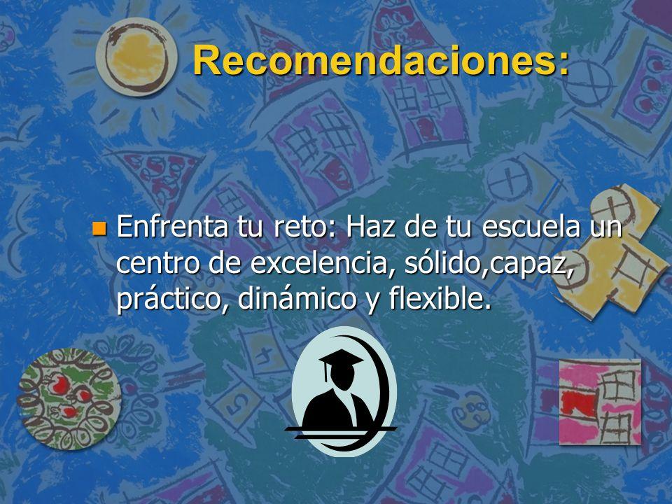 Recomendaciones: Enfrenta tu reto: Haz de tu escuela un centro de excelencia, sólido,capaz, práctico, dinámico y flexible.