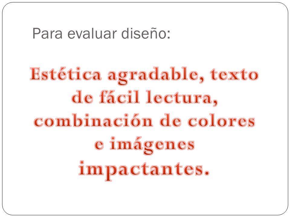 Para evaluar diseño: Estética agradable, texto de fácil lectura, combinación de colores e imágenes impactantes.