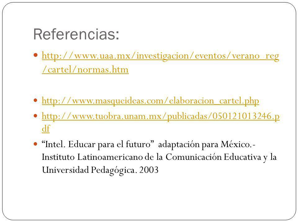 Referencias: http://www.uaa.mx/investigacion/eventos/verano_reg /cartel/normas.htm. http://www.masqueideas.com/elaboracion_cartel.php.