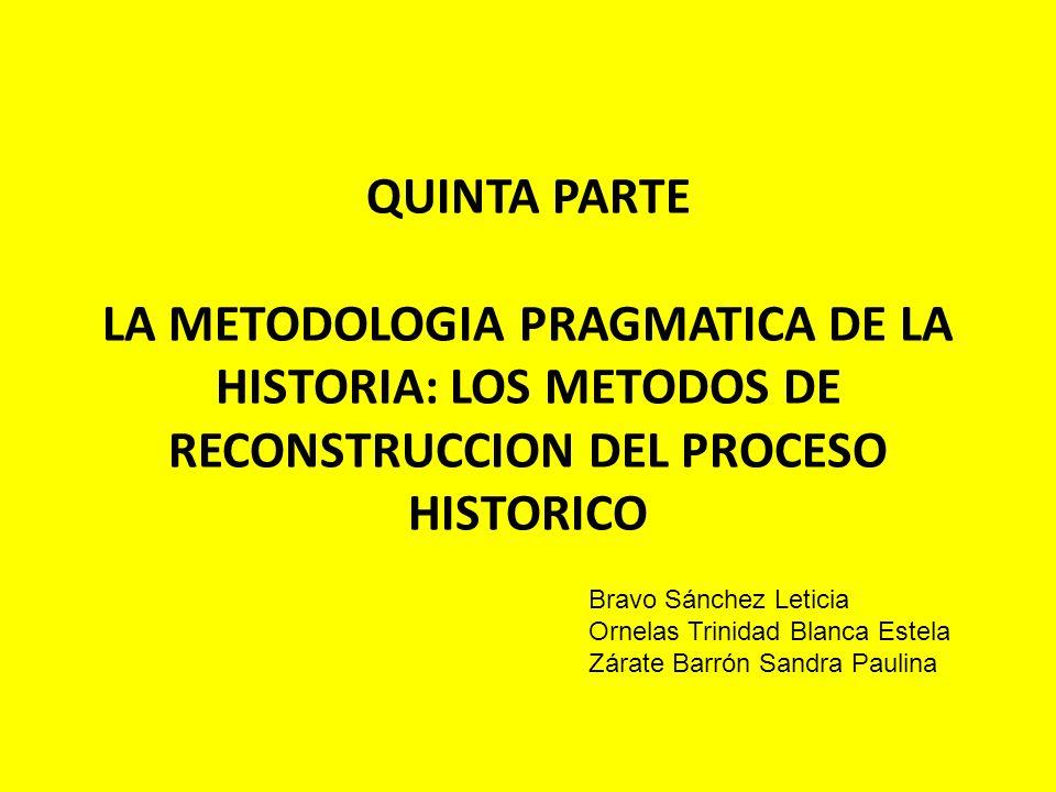 QUINTA PARTE LA METODOLOGIA PRAGMATICA DE LA HISTORIA: LOS METODOS DE RECONSTRUCCION DEL PROCESO HISTORICO