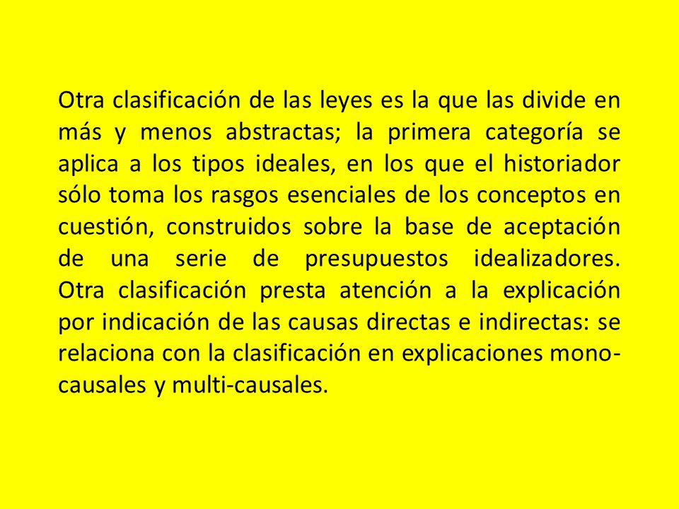Otra clasificación de las leyes es la que las divide en más y menos abstractas; la primera categoría se aplica a los tipos ideales, en los que el historiador sólo toma los rasgos esenciales de los conceptos en cuestión, construidos sobre la base de aceptación de una serie de presupuestos idealizadores.