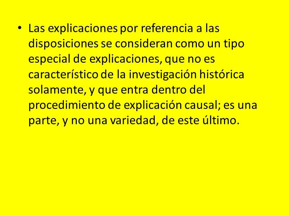 Las explicaciones por referencia a las disposiciones se consideran como un tipo especial de explicaciones, que no es característico de la investigación histórica solamente, y que entra dentro del procedimiento de explicación causal; es una parte, y no una variedad, de este último.