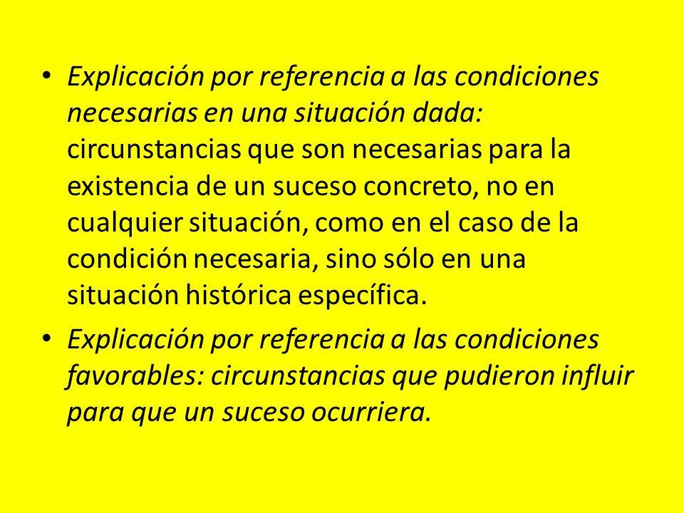 Explicación por referencia a las condiciones necesarias en una situación dada: circunstancias que son necesarias para la existencia de un suceso concreto, no en cualquier situación, como en el caso de la condición necesaria, sino sólo en una situación histórica específica.