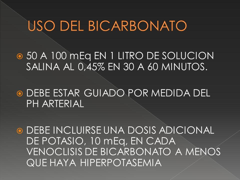 USO DEL BICARBONATO 50 A 100 mEq EN 1 LITRO DE SOLUCION SALINA AL 0,45% EN 30 A 60 MINUTOS. DEBE ESTAR GUIADO POR MEDIDA DEL PH ARTERIAL.