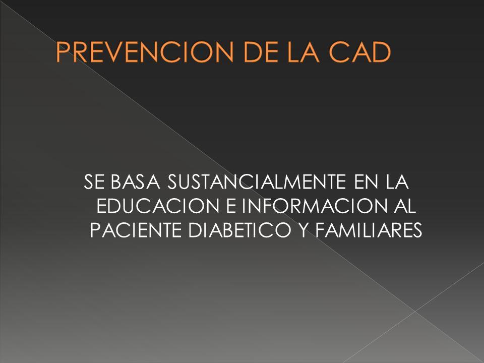 PREVENCION DE LA CAD SE BASA SUSTANCIALMENTE EN LA EDUCACION E INFORMACION AL PACIENTE DIABETICO Y FAMILIARES.
