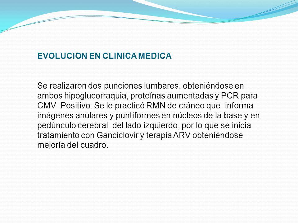 EVOLUCION EN CLINICA MEDICA Se realizaron dos punciones lumbares, obteniéndose en ambos hipoglucorraquia, proteínas aumentadas y PCR para CMV Positivo.