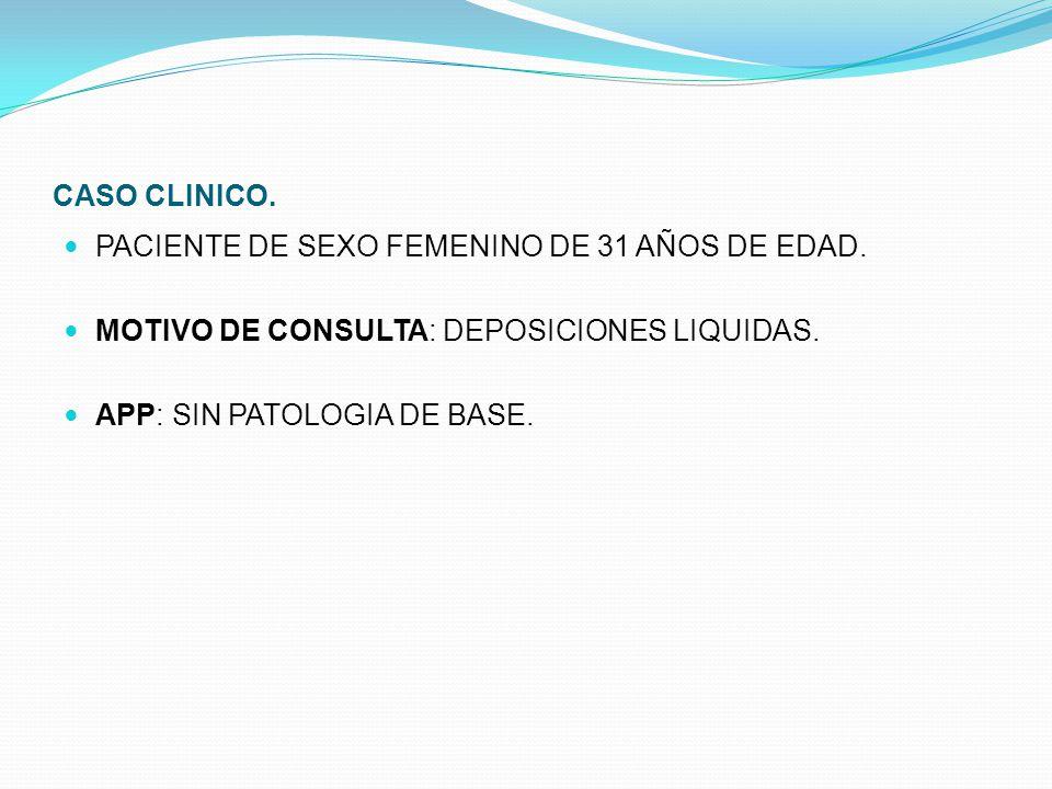 CASO CLINICO. PACIENTE DE SEXO FEMENINO DE 31 AÑOS DE EDAD. MOTIVO DE CONSULTA: DEPOSICIONES LIQUIDAS.