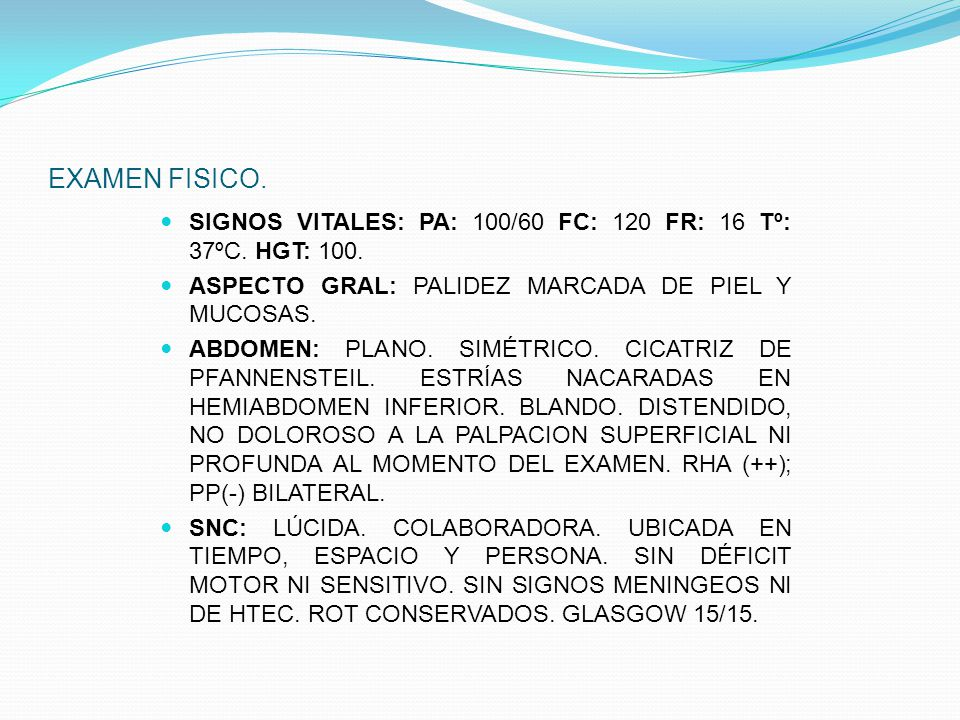 EXAMEN FISICO. SIGNOS VITALES: PA: 100/60 FC: 120 FR: 16 Tº: 37ºC. HGT: 100. ASPECTO GRAL: PALIDEZ MARCADA DE PIEL Y MUCOSAS.
