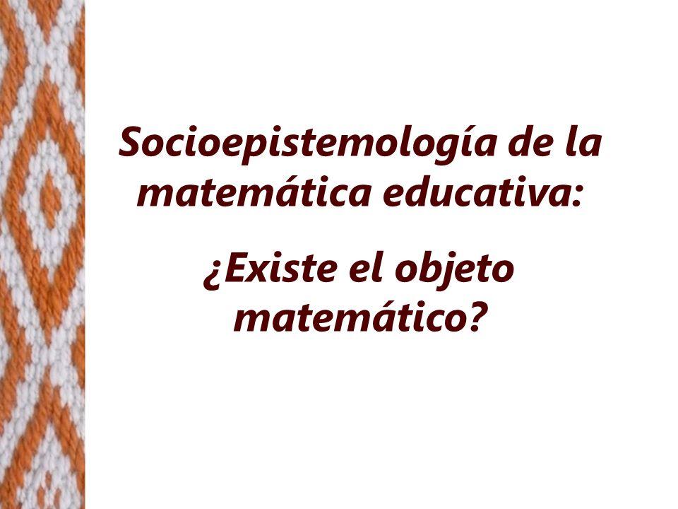 Socioepistemología de la matemática educativa: ¿Existe el objeto matemático