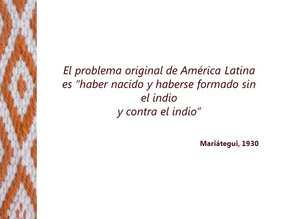 El problema original de América Latina es haber nacido y haberse formado sin el indio y contra el indio Mariátegui, 1930
