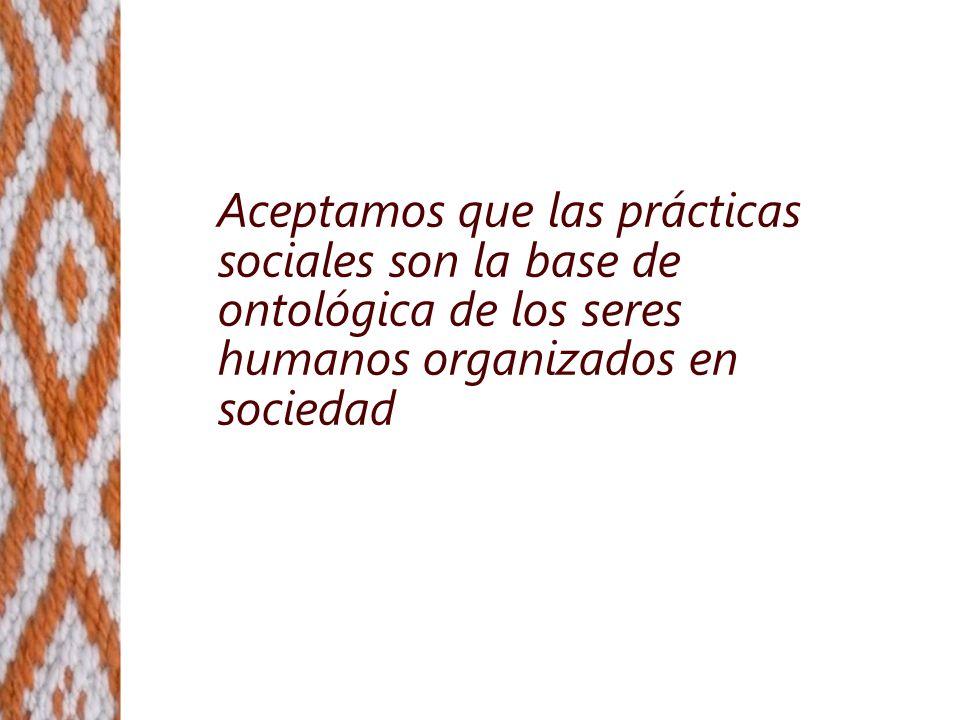 Aceptamos que las prácticas sociales son la base de ontológica de los seres humanos organizados en sociedad
